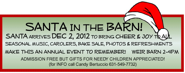 Text Box:                       SANTA IN THE BARN!        SANTA arrives DEC.2, 2012 to bring CHEER & JOY to ALL. SEASONAL MUSIC, CAROLERS, BAKE SALE, PHOTOS & REFRESHMENTS make this an ANNUAL EVENT to remember!  WEIR BARN 2-4pm.         ADMISSION FREE BUT GIFTS FOR NEEDY CHILDREN APPRECIATED!                       (for INFO call CANDY BERTUCCIO 631-549-7732)