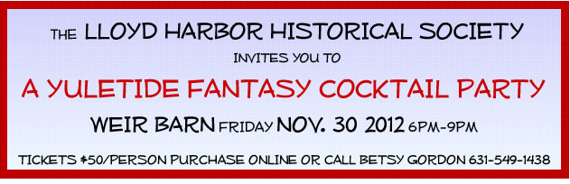 Text Box:                  THE LLOYD HARBOR HISTORICAL SOCIETY                                          INVITES YOU TO    A YULETIDE FANTASY COCKTAIL PARTY  WEIR BARN FRIDAY NOV.30, 2012 6PM-9PM   TICKETS $50/person PURCHASE ON WEBSITE OR CALL BETSY GORDON 631-549-1438          THE HENRY LLOYD MANOR HOUSE WILL BE DECORATED AND OPEN FOR TOURS.
